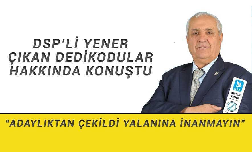 DSP'li Yener Çıkan Dedikodular Hakkında Konuştu
