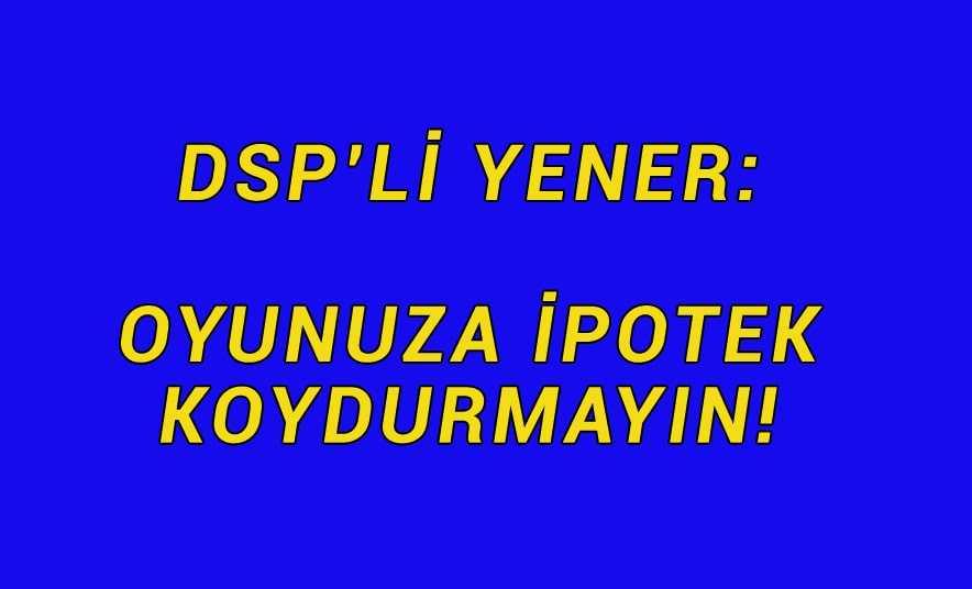 DSP'li Yener, Arzular ve Eğrek'teydi